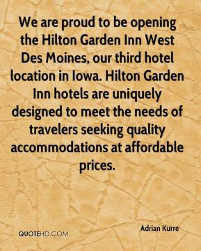 Adrian Kurre - We are proud to be opening the Hilton Garden Inn West Des Moines, our third hotel location in Iowa. Hilton Garden Inn hotels are uniquely designed to meet the needs of travelers seeking quality accommodations at affordable prices.