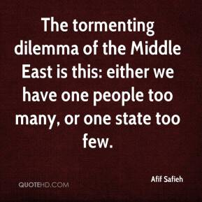Afif Safieh - The tormenting dilemma of the Middle East is this: either we have one people too many, or one state too few.