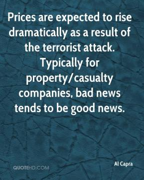 Al Capra - Prices are expected to rise dramatically as a result of the terrorist attack. Typically for property/casualty companies, bad news tends to be good news.