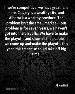 Al MacNeil - If we're competitive, we have great fans here. Calgary is a wealthy city, and Alberta is a wealthy province. The problem isn't the small market -- our problem is for seven years, we haven't got into the playoffs. We have to make the playoffs and show all the people. If we come up and make the playoffs this year, this franchise could take off big time.