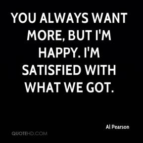 Al Pearson - You always want more, but I'm happy. I'm satisfied with what we got.