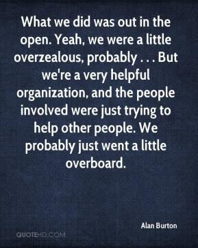 Alan Burton - What we did was out in the open. Yeah, we were a little overzealous, probably . . . But we're a very helpful organization, and the people involved were just trying to help other people. We probably just went a little overboard.