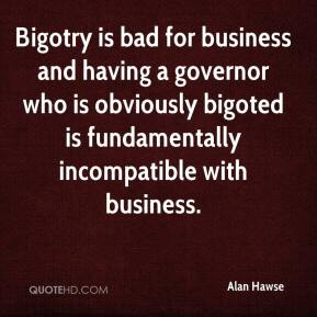 Alan Hawse - Bigotry is bad for business and having a governor who is obviously bigoted is fundamentally incompatible with business.