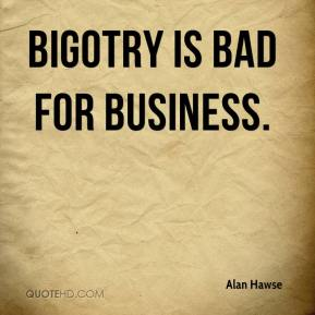 Alan Hawse - Bigotry is bad for business.