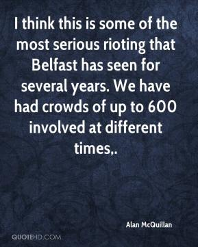 Alan McQuillan - I think this is some of the most serious rioting that Belfast has seen for several years. We have had crowds of up to 600 involved at different times.