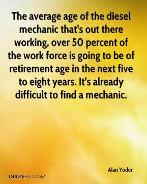 Alan Yoder - The average age of the diesel mechanic that's out there working, over 50 percent of the work force is going to be of retirement age in the next five to eight years. It's already difficult to find a mechanic.