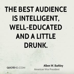 The best audience is intelligent, well-educated and a little drunk.