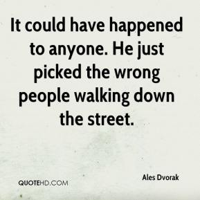 Ales Dvorak - It could have happened to anyone. He just picked the wrong people walking down the street.