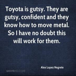 Alex Lopez Negrete - Toyota is gutsy. They are gutsy, confident and they know how to move metal. So I have no doubt this will work for them.