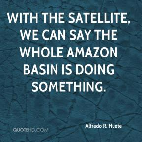Alfredo R. Huete - With the satellite, we can say the whole Amazon basin is doing something.