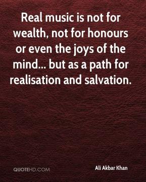 Ali Akbar Khan - Real music is not for wealth, not for honours or even the joys of the mind... but as a path for realisation and salvation.