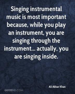 Singing instrumental music is most important because, while you play an instrument, you are singing through the instrument... actually, you are singing inside.