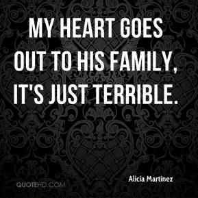 Alicia Martinez - My heart goes out to his family, it's just terrible.