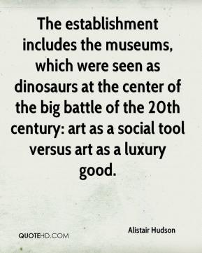 Alistair Hudson - The establishment includes the museums, which were seen as dinosaurs at the center of the big battle of the 20th century: art as a social tool versus art as a luxury good.