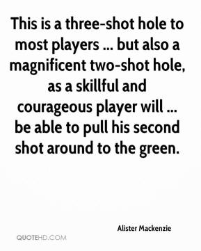 Alister Mackenzie - This is a three-shot hole to most players ... but also a magnificent two-shot hole, as a skillful and courageous player will ... be able to pull his second shot around to the green.