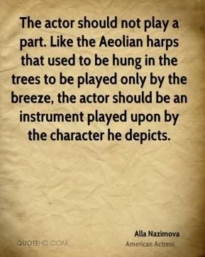 The actor should not play a part. Like the Aeolian harps that used to be hung in the trees to be played only by the breeze, the actor should be an instrument played upon by the character he depicts.