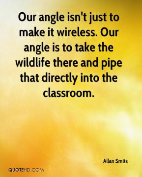 Our angle isn't just to make it wireless. Our angle is to take the wildlife there and pipe that directly into the classroom.