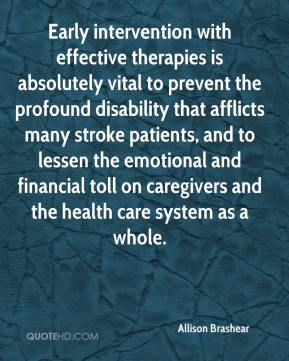 Allison Brashear - Early intervention with effective therapies is absolutely vital to prevent the profound disability that afflicts many stroke patients, and to lessen the emotional and financial toll on caregivers and the health care system as a whole.