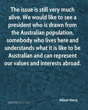 The issue is still very much alive. We would like to see a president who is drawn from the Australian population, somebody who lives here and understands what it is like to be Australian and can represent our values and interests abroad.