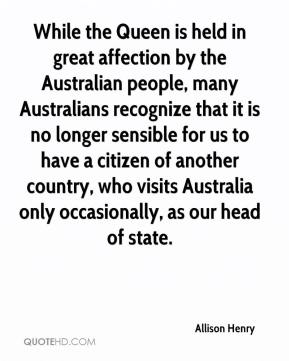 Allison Henry - While the Queen is held in great affection by the Australian people, many Australians recognize that it is no longer sensible for us to have a citizen of another country, who visits Australia only occasionally, as our head of state.