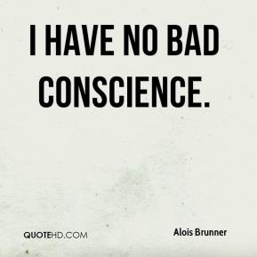 I have no bad conscience.