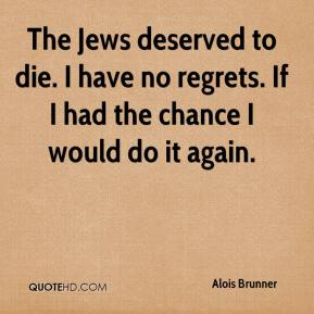The Jews deserved to die. I have no regrets. If I had the chance I would do it again.