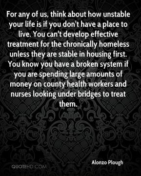 For any of us, think about how unstable your life is if you don't have a place to live. You can't develop effective treatment for the chronically homeless unless they are stable in housing first. You know you have a broken system if you are spending large amounts of money on county health workers and nurses looking under bridges to treat them.