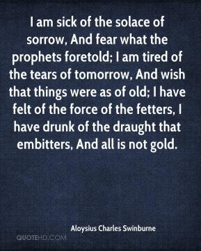 Aloysius Charles Swinburne - I am sick of the solace of sorrow, And fear what the prophets foretold; I am tired of the tears of tomorrow, And wish that things were as of old; I have felt of the force of the fetters, I have drunk of the draught that embitters, And all is not gold.