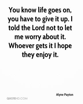 Alyne Payton - You know life goes on, you have to give it up. I told the Lord not to let me worry about it. Whoever gets it I hope they enjoy it.