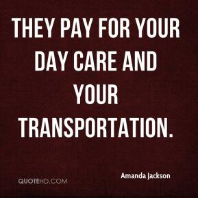 Amanda Jackson - They pay for your day care and your transportation.