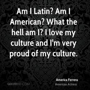 Am I Latin? Am I American? What the hell am I? I love my culture and I'm very proud of my culture.