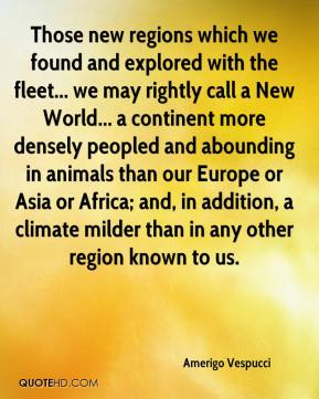 Amerigo Vespucci - Those new regions which we found and explored with the fleet... we may rightly call a New World... a continent more densely peopled and abounding in animals than our Europe or Asia or Africa; and, in addition, a climate milder than in any other region known to us.