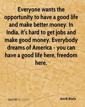 Amrik Bhela - Everyone wants the opportunity to have a good life and make better money. In India, it's hard to get jobs and make good money. Everybody dreams of America - you can have a good life here, freedom here.