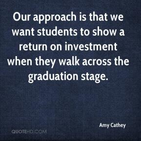 Amy Cathey - Our approach is that we want students to show a return on investment when they walk across the graduation stage.