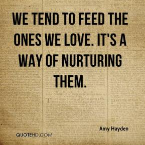 Amy Hayden - We tend to feed the ones we love. It's a way of nurturing them.
