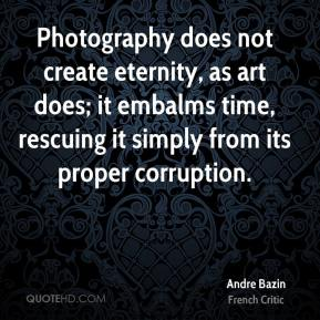 Photography does not create eternity, as art does; it embalms time, rescuing it simply from its proper corruption.