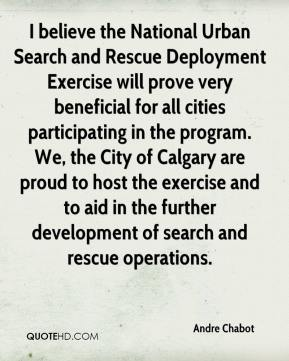 Andre Chabot - I believe the National Urban Search and Rescue Deployment Exercise will prove very beneficial for all cities participating in the program. We, the City of Calgary are proud to host the exercise and to aid in the further development of search and rescue operations.