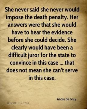Andre de Gruy - She never said she never would impose the death penalty. Her answers were that she would have to hear the evidence before she could decide. She clearly would have been a difficult juror for the state to convince in this case ... that does not mean she can't serve in this case.