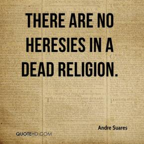 Andre Suares - There are no heresies in a dead religion.