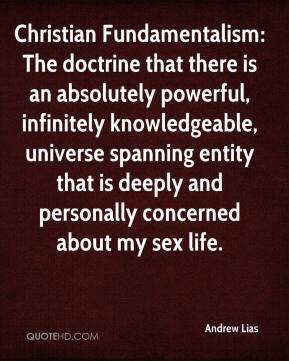 Andrew Lias - Christian Fundamentalism: The doctrine that there is an absolutely powerful, infinitely knowledgeable, universe spanning entity that is deeply and personally concerned about my sex life.