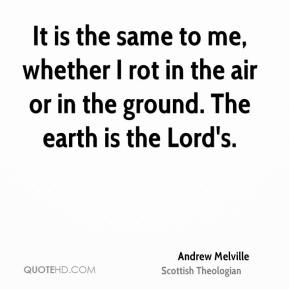 It is the same to me, whether I rot in the air or in the ground. The earth is the Lord's.