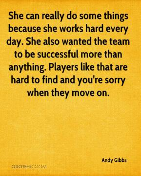 Andy Gibbs - She can really do some things because she works hard every day. She also wanted the team to be successful more than anything. Players like that are hard to find and you're sorry when they move on.