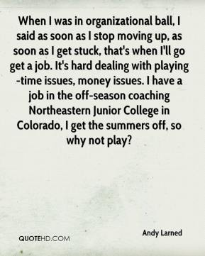 Andy Larned - When I was in organizational ball, I said as soon as I stop moving up, as soon as I get stuck, that's when I'll go get a job. It's hard dealing with playing-time issues, money issues. I have a job in the off-season coaching Northeastern Junior College in Colorado, I get the summers off, so why not play?