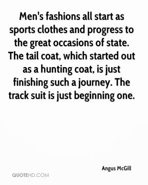 Angus McGill - Men's fashions all start as sports clothes and progress to the great occasions of state. The tail coat, which started out as a hunting coat, is just finishing such a journey. The track suit is just beginning one.