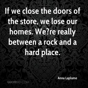 Anna Laplume - If we close the doors of the store, we lose our homes. We?re really between a rock and a hard place.