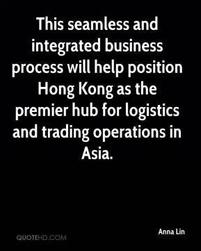 Anna Lin - This seamless and integrated business process will help position Hong Kong as the premier hub for logistics and trading operations in Asia.