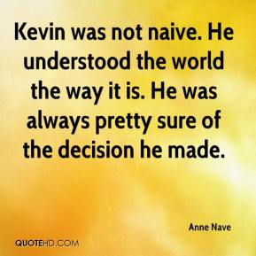 Anne Nave - Kevin was not naive. He understood the world the way it is. He was always pretty sure of the decision he made.