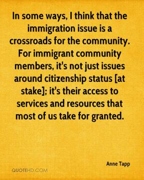 Anne Tapp - In some ways, I think that the immigration issue is a crossroads for the community. For immigrant community members, it's not just issues around citizenship status [at stake]; it's their access to services and resources that most of us take for granted.