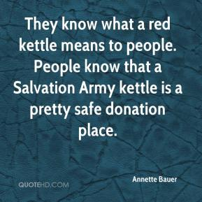 Annette Bauer - They know what a red kettle means to people. People know that a Salvation Army kettle is a pretty safe donation place.