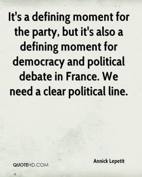 Annick Lepetit - It's a defining moment for the party, but it's also a defining moment for democracy and political debate in France. We need a clear political line.